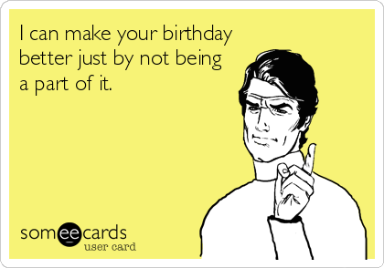 I can make your birthday better just by not being a part of it.