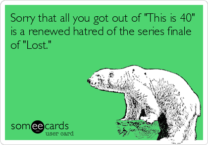 "Sorry that all you got out of ""This is 40"" is a renewed hatred of the series finale of ""Lost."""