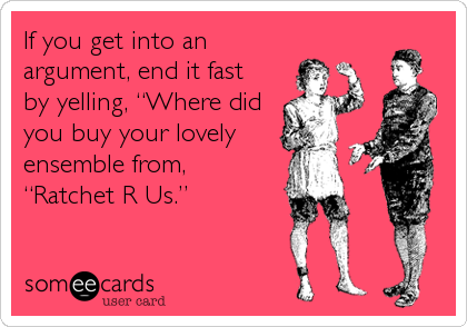 """If you get into an argument, end it fast  by yelling, """"Where did you buy your lovely ensemble from, """"Ratchet R Us."""""""