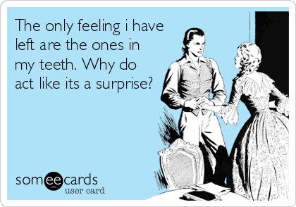 The only feeling i have left are the ones in my teeth. Why do act like its a surprise?