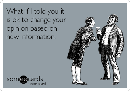 What if I told you it  is ok to change your opinion based on  new information.