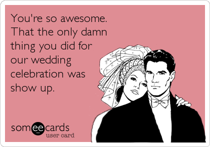 You're so awesome.   That the only damn thing you did for our wedding celebration was show up.