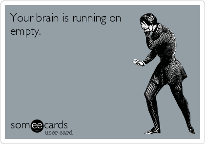 Your brain is running on empty.