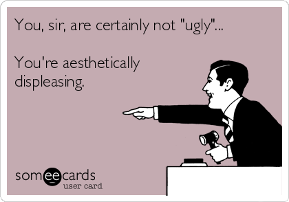 """You, sir, are certainly not """"ugly""""...  You're aesthetically displeasing."""