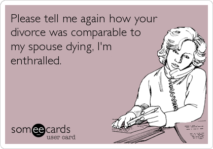 Please tell me again how your divorce was comparable to my spouse dying, I'm enthralled.