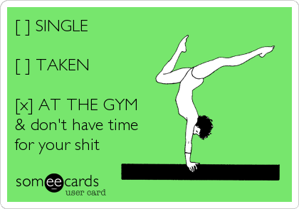 [ ] SINGLE  [ ] TAKEN  [x] AT THE GYM & don't have time for your shit