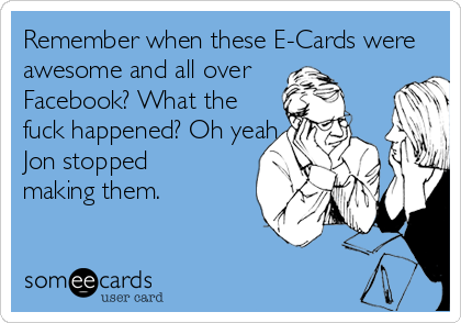 Remember when these E-Cards were awesome and all over  Facebook? What the  fuck happened? Oh yeah, Jon stopped making them.
