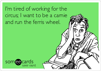 I'm tired of working for the circus; I want to be a carnie and run the ferris wheel.