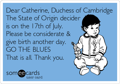 Dear Catherine, Duchess of Cambridge The State of Origin decider is on the 17th of July. Please be considerate & give birth another day. GO THE BLUES That is all. Thank you.
