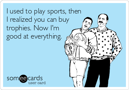 I used to play sports, then I realized you can buy trophies. Now I'm good at everything.