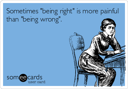 """Sometimes """"being right"""" is more painful than """"being wrong""""."""