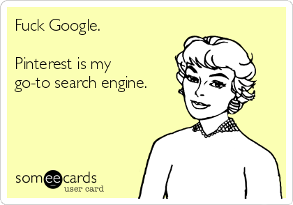 Fuck Google.  Pinterest is my go-to search engine.