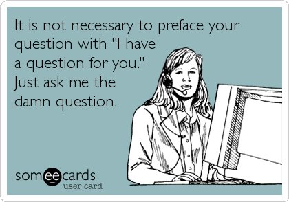 """It is not necessary to preface your question with """"I have a question for you.""""  Just ask me the damn question."""