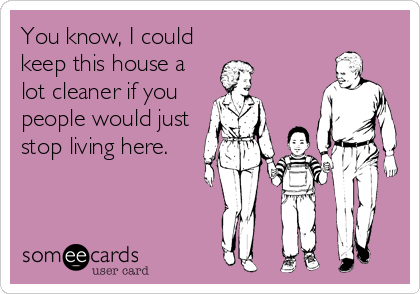 You know, I could keep this house a lot cleaner if you people would just stop living here.