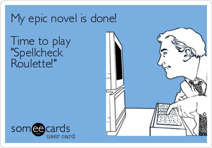 "My epic novel is done!  Time to play ""Spellcheck Roulette!"""