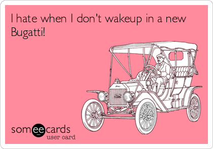 I hate when I don't wakeup in a new Bugatti!