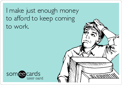 I make just enough money  to afford to keep coming to work.