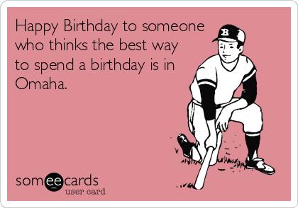 Happy Birthday to someone who thinks the best way to spend a birthday is in Omaha.