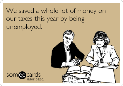 We saved a whole lot of money on our taxes this year by being unemployed.