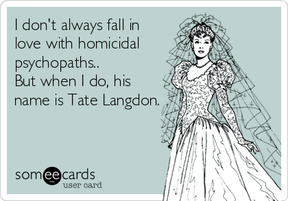 I don't always fall in love with homicidal psychopaths.. But when I do, his name is Tate Langdon.