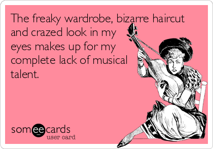 The freaky wardrobe, bizarre haircut and crazed look in my eyes makes up for my complete lack of musical talent.