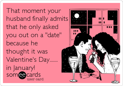 """That moment your husband finally admits that he only asked you out on a """"date"""" because he thought it was Valentine's Day....... in January!"""