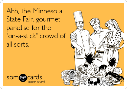 "Ahh, the Minnesota State Fair, gourmet paradise for the ""on-a-stick"" crowd of all sorts."