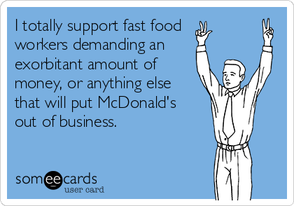 I totally support fast food  workers demanding an exorbitant amount of money, or anything else  that will put McDonald's  out of business.