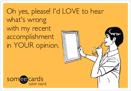 Oh yes, please! I'd LOVE to hear what's wrong with my recent accomplishment in YOUR opinion.