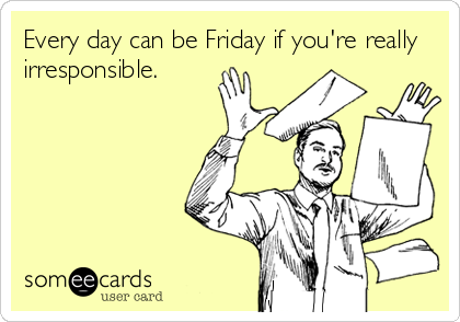 Every day can be Friday if you're really irresponsible.