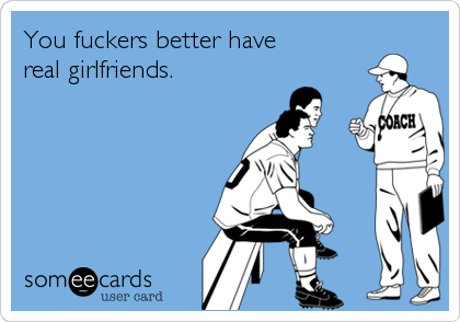 You fuckers better havereal girlfriends.
