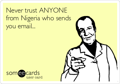 Never trust ANYONE from Nigeria who sends you email...