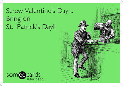 Screw Valentine's Day.... Bring on  St.  Patrick's Day!!