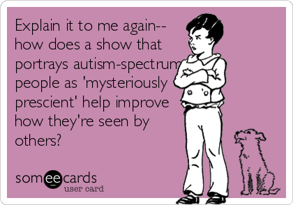 Explain it to me again--                        how does a show that                            portrays autism-spectrum                      people as 'mysteriously prescient' help improve how they're seen by others?
