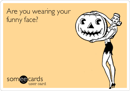 Are you wearing your funny face?