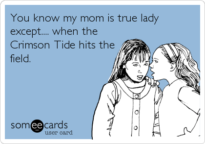You know my mom is true lady except.... when the Crimson Tide hits the field.