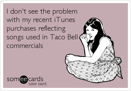 I don't see the problem with my recent iTunes purchases reflecting songs used in Taco Bell commercials