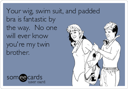 Your wig, swim suit, and padded bra is fantastic by the way.  No one will ever know you're my twin brother.