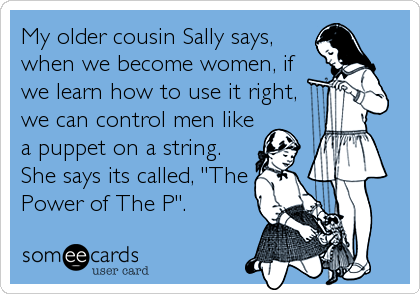 My older cousin Sally says, when we become women, if we learn how to use it right, we can control men like a puppet on a string. She says%
