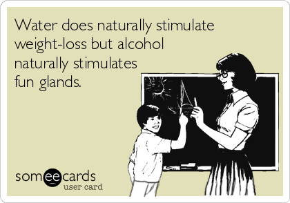 Water does naturally stimulate weight-loss but alcohol naturally stimulates fun glands.