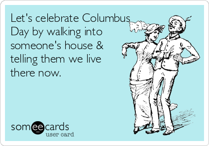 Let's celebrate Columbus Day by walking into someone's house & telling them we live there now.