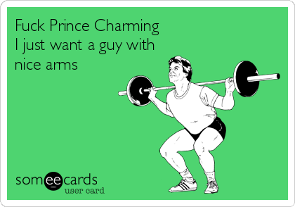 Fuck Prince Charming I just want a guy with nice arms