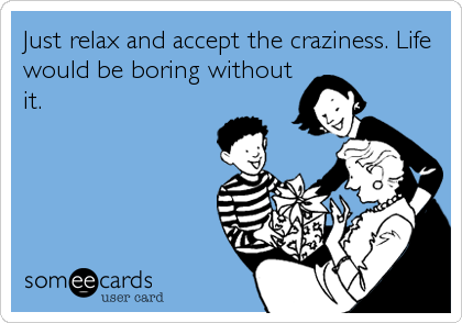 Just relax and accept the craziness. Life would be boring without it.