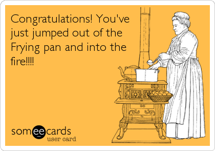 Congratulations! You've just jumped out of the  Frying pan and into the fire!!!!