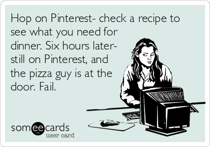 Hop on Pinterest- check a recipe to see what you need for dinner. Six hours later- still on Pinterest, and the pizza guy is at the door. Fail.