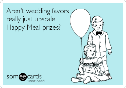 Aren't wedding favors really just upscale Happy Meal prizes?