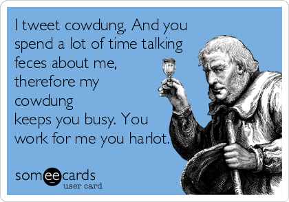 I tweet cowdung, And you spend a lot of time talking feces about me, therefore my cowdung keeps you busy. You work for me you harlot.
