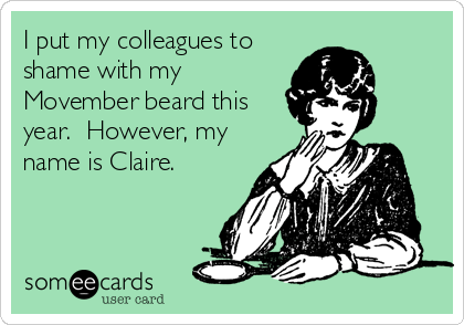 I put my colleagues to shame with my Movember beard this year.  However, my name is Claire.