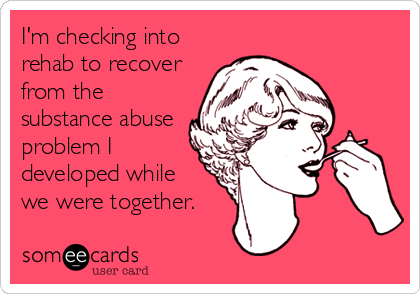 I'm checking into rehab to recover from the substance abuse problem I developed while we were together.