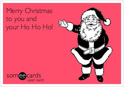 Merry Christmas To You And Your Ho Ho Ho! | Christmas Season Ecard